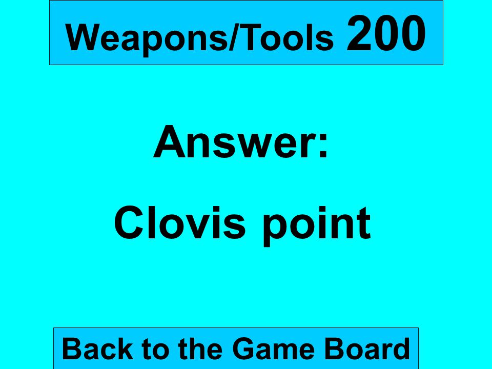 Weapons/Tools 200 Answer: Clovis point Back to the Game Board