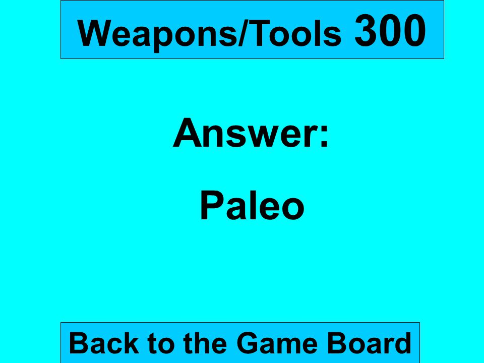 Weapons/Tools 300 Answer: Paleo Back to the Game Board