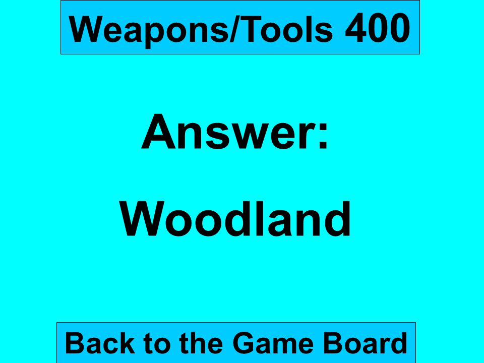 Weapons/Tools 400 Answer: Woodland Back to the Game Board