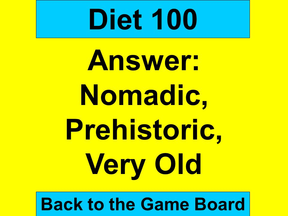 Diet 100 Answer: Nomadic, Prehistoric, Very Old Back to the Game Board