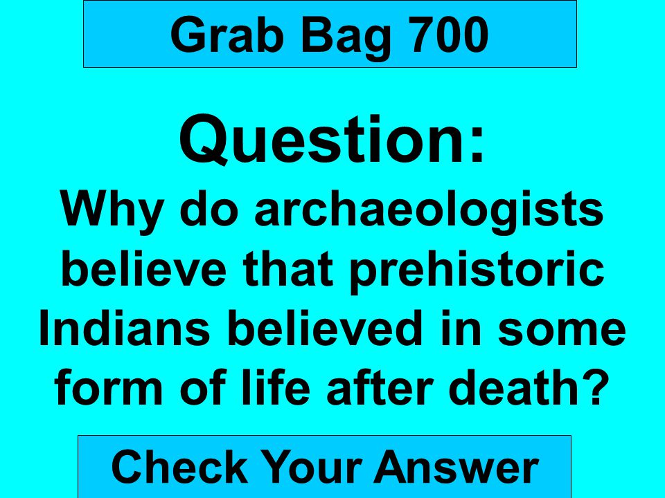 Grab Bag 700 Question: Why do archaeologists believe that prehistoric Indians believed in some form of life after death