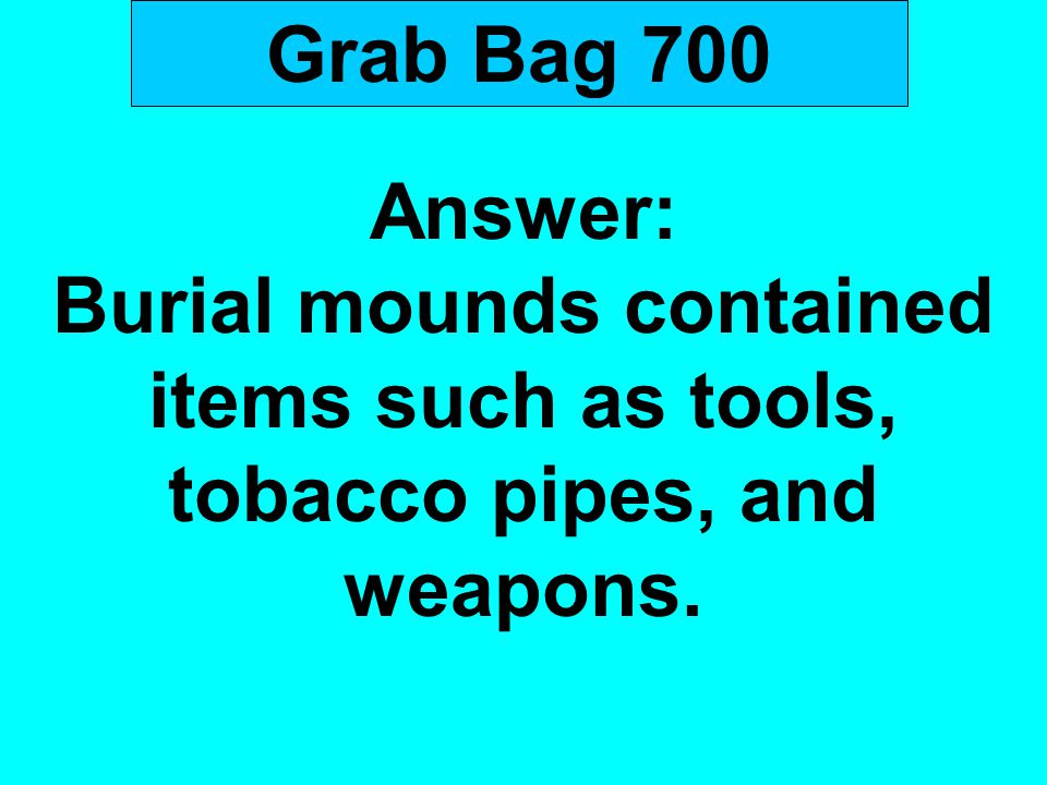 Grab Bag 700 Answer: Burial mounds contained items such as tools, tobacco pipes, and weapons.