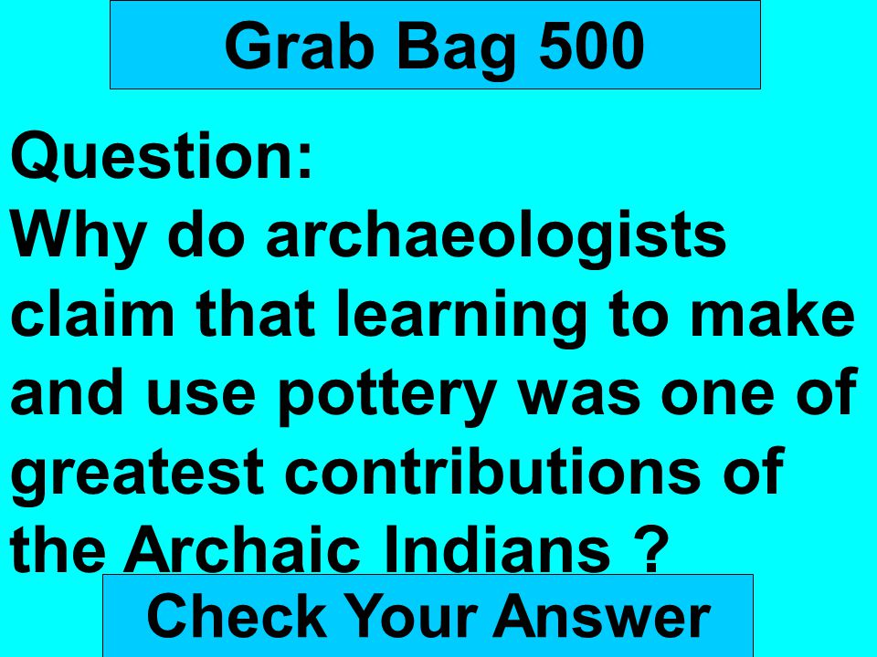 Grab Bag 500 Question: Why do archaeologists claim that learning to make and use pottery was one of greatest contributions of the Archaic Indians