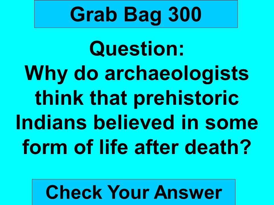 Grab Bag 300 Question: Why do archaeologists think that prehistoric Indians believed in some form of life after death