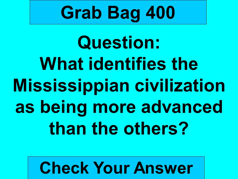 Grab Bag 400 Question: What identifies the Mississippian civilization as being more advanced than the others
