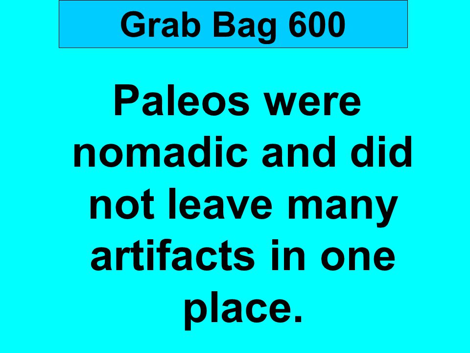 Paleos were nomadic and did not leave many artifacts in one place.
