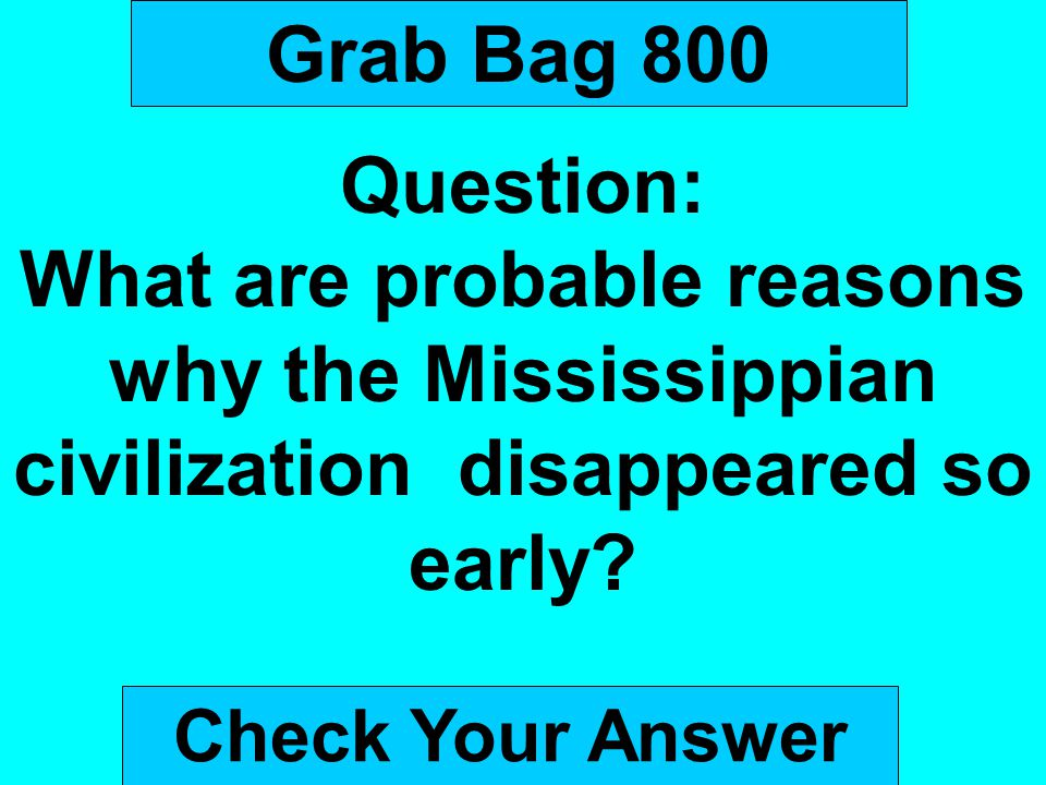 Grab Bag 800 Question: What are probable reasons why the Mississippian civilization disappeared so early
