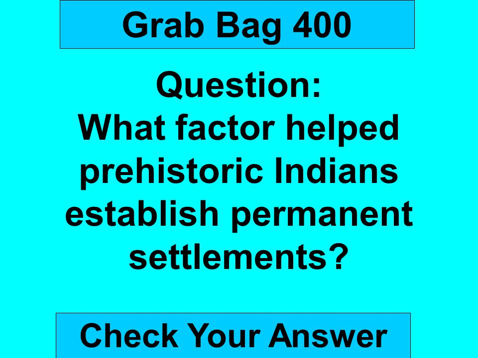 Grab Bag 400 Question: What factor helped prehistoric Indians establish permanent settlements.
