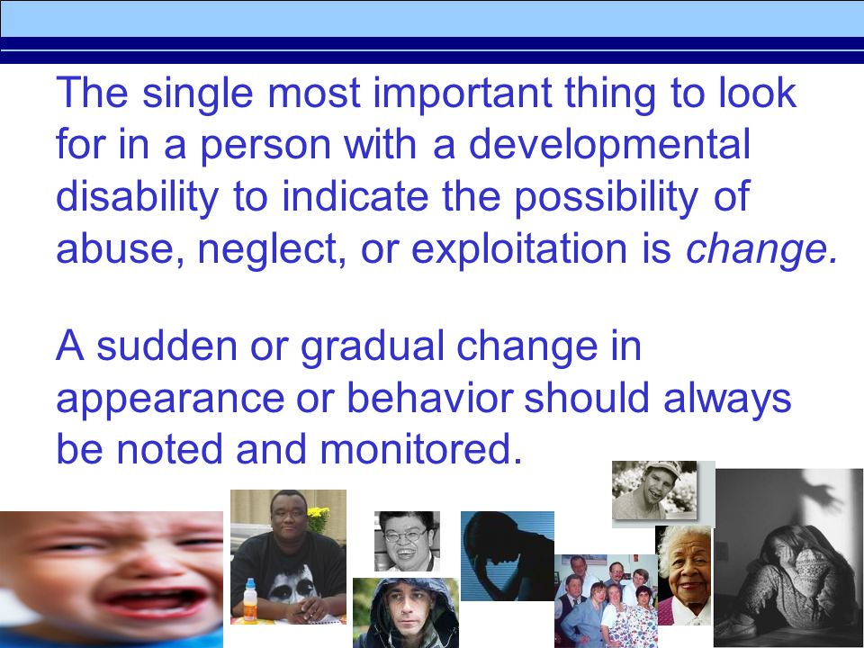 The single most important thing to look for in a person with a developmental disability to indicate the possibility of abuse, neglect, or exploitation is change.