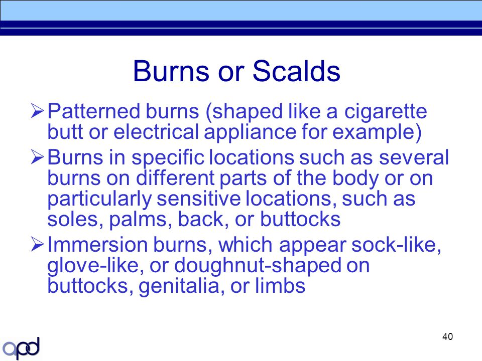 Burns or Scalds Patterned burns (shaped like a cigarette butt or electrical appliance for example)
