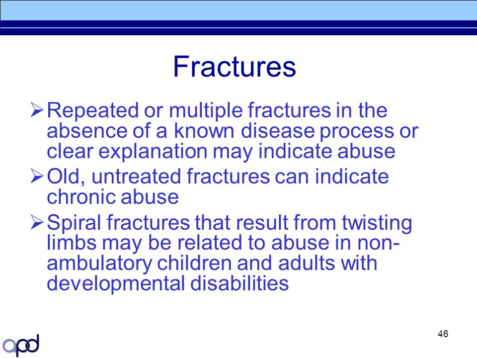 Fractures Repeated or multiple fractures in the absence of a known disease process or clear explanation may indicate abuse.