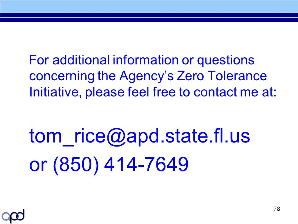 For additional information or questions concerning the Agency's Zero Tolerance Initiative, please feel free to contact me at:
