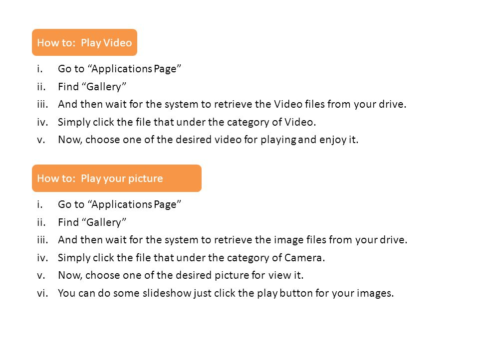 How to: Play Video Go to Applications Page Find Gallery And then wait for the system to retrieve the Video files from your drive.