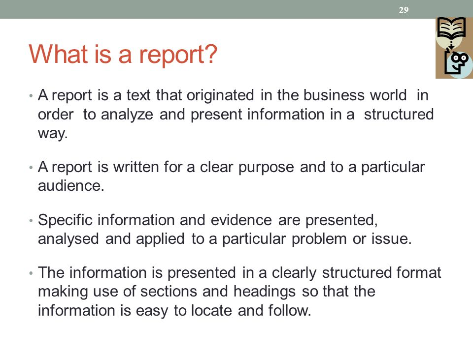 What is a report A report is a text that originated in the business world in order to analyze and present information in a structured way.