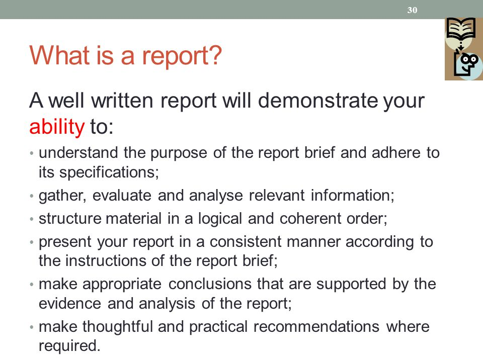 What is a report A well written report will demonstrate your ability to: