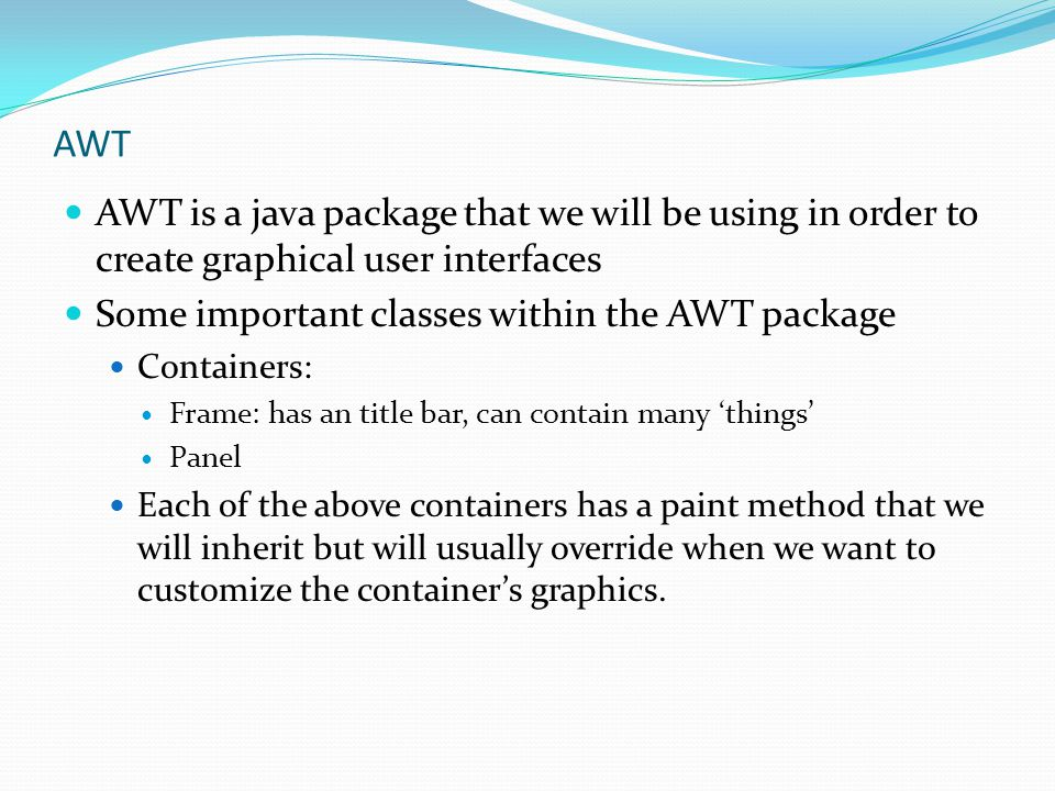 AWT AWT is a java package that we will be using in order to create graphical user interfaces. Some important classes within the AWT package.