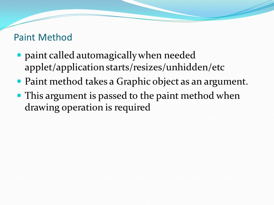 Paint Method paint called automagically when needed applet/application starts/resizes/unhidden/etc.