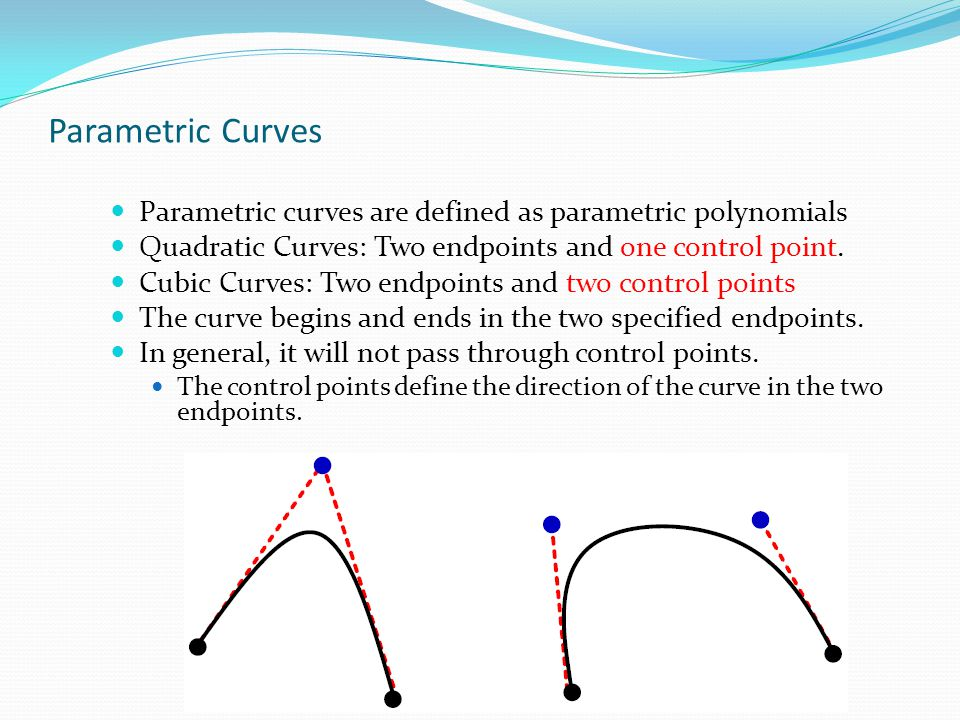 Parametric Curves Parametric curves are defined as parametric polynomials. Quadratic Curves: Two endpoints and one control point.
