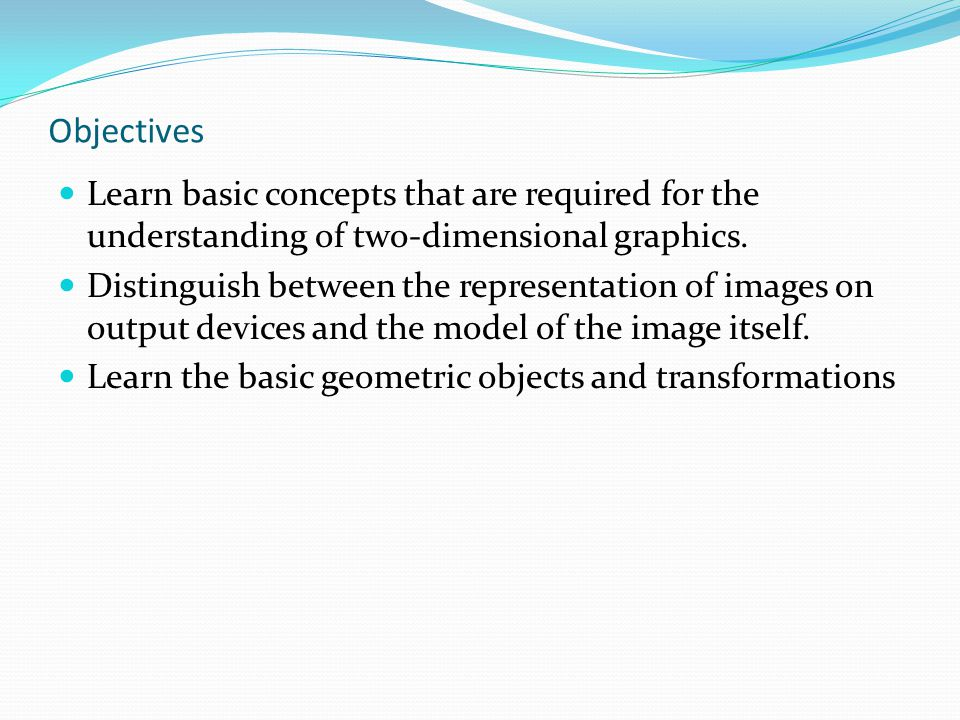 Objectives Learn basic concepts that are required for the understanding of two-dimensional graphics.