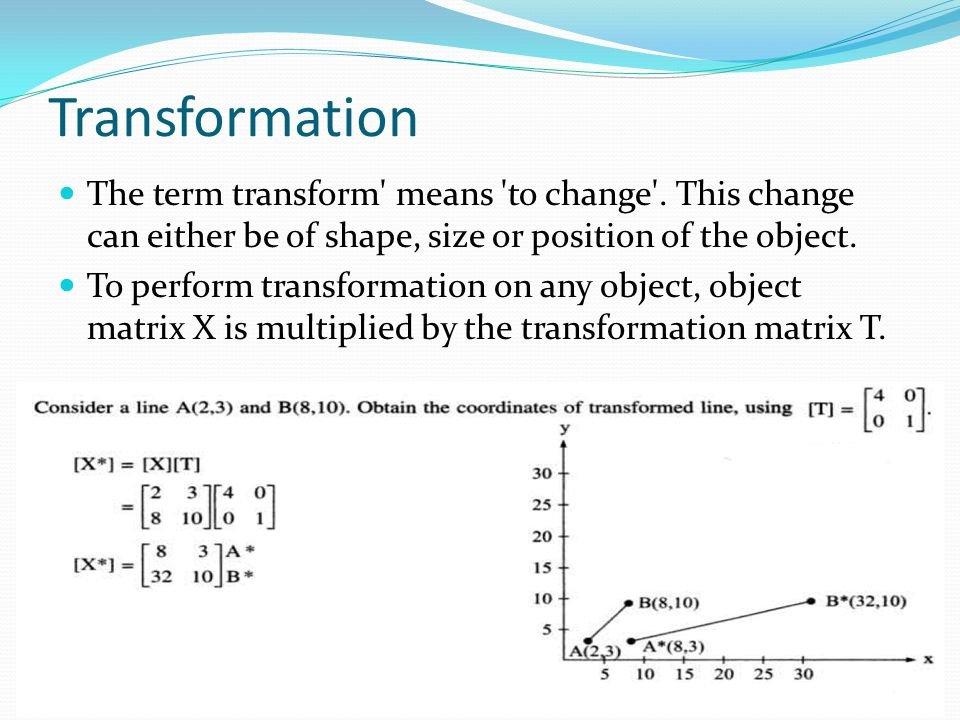 Transformation The term transform means to change . This change can either be of shape, size or position of the object.
