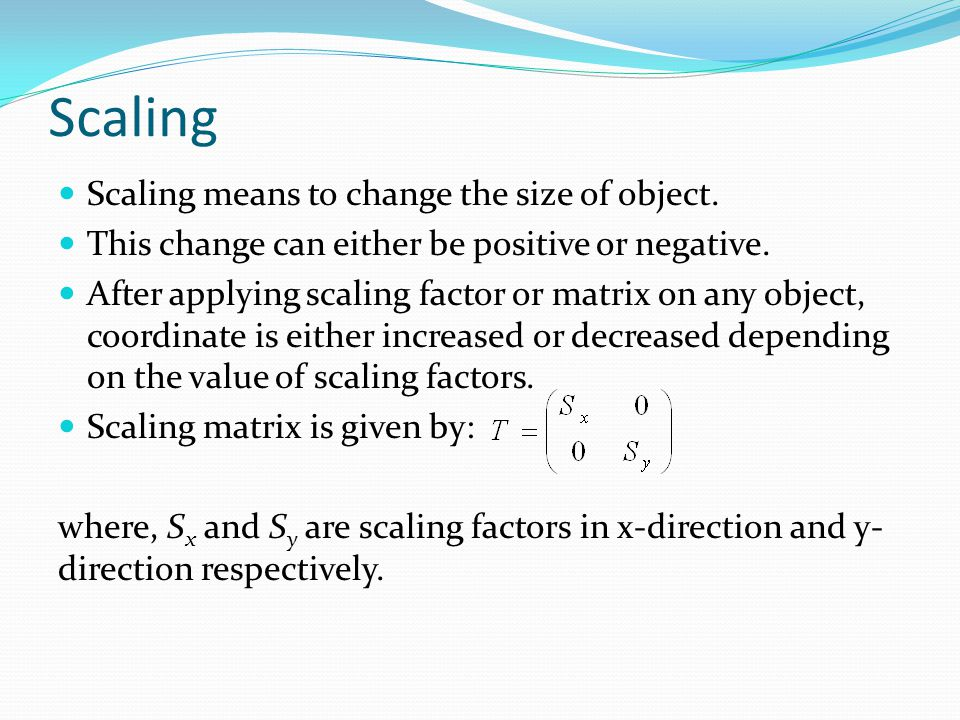 Scaling Scaling means to change the size of object.