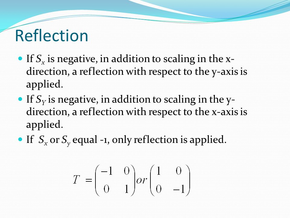 Reflection If Sx is negative, in addition to scaling in the x-direction, a reflection with respect to the y-axis is applied.