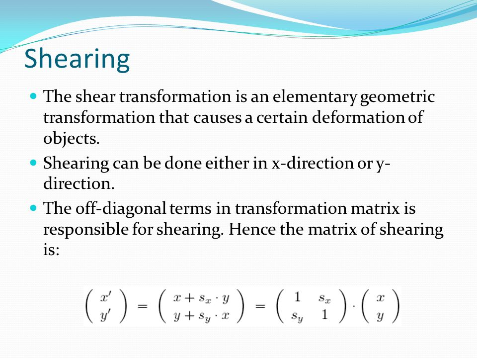 Shearing The shear transformation is an elementary geometric transformation that causes a certain deformation of objects.