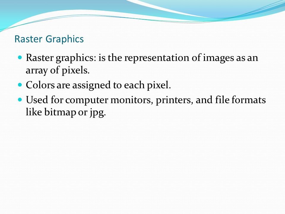 Raster Graphics Raster graphics: is the representation of images as an array of pixels. Colors are assigned to each pixel.