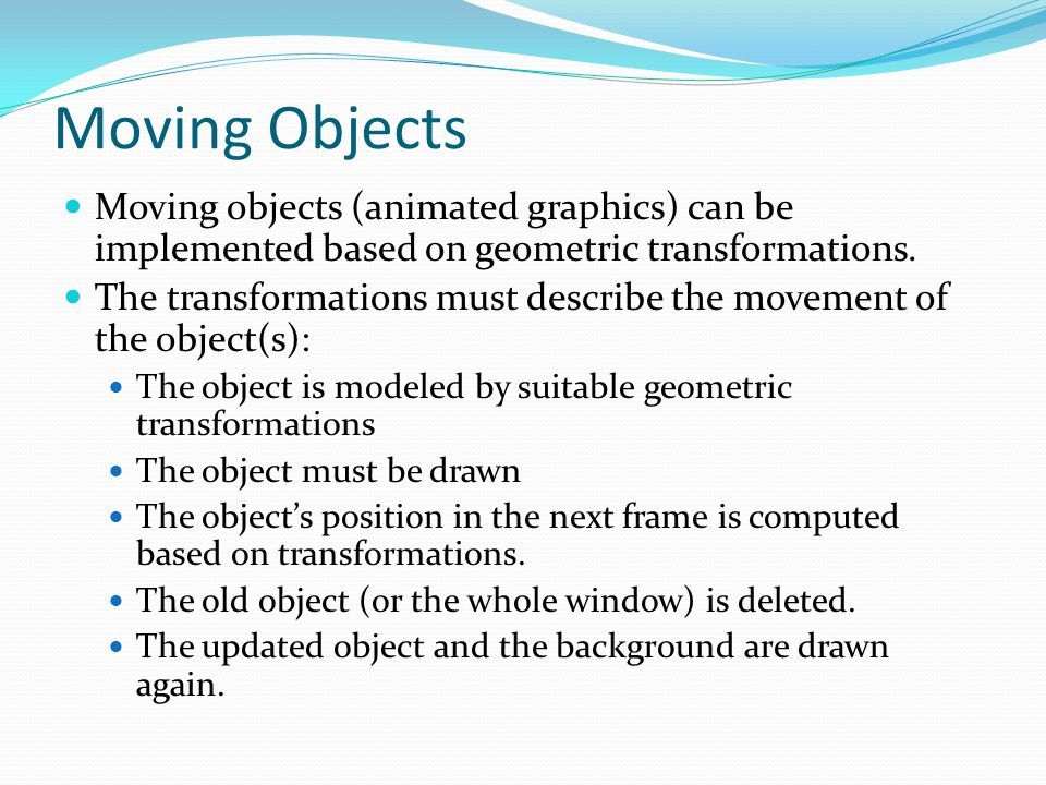 Moving Objects Moving objects (animated graphics) can be implemented based on geometric transformations.