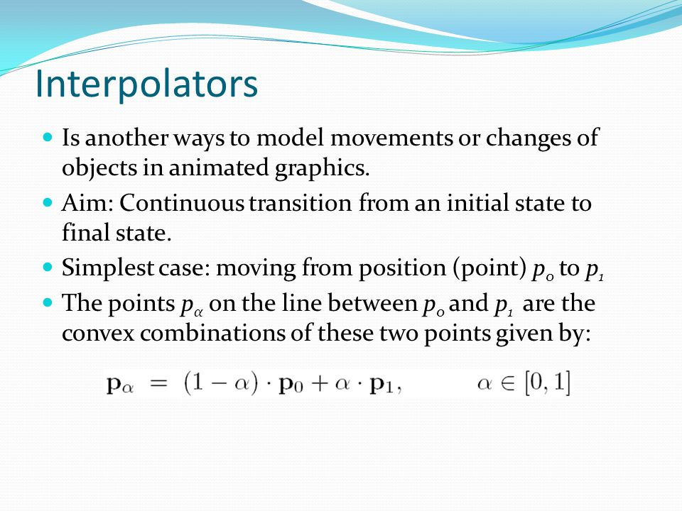 Interpolators Is another ways to model movements or changes of objects in animated graphics.