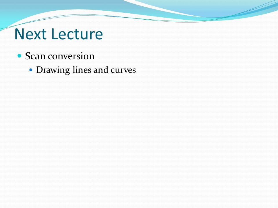 Next Lecture Scan conversion Drawing lines and curves