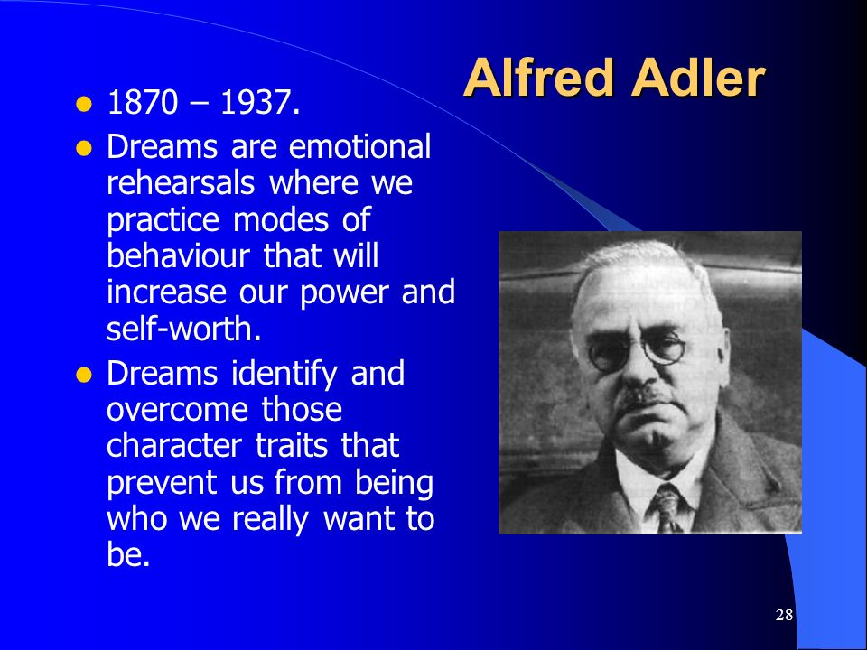 Alfred Adler 1870 – 1937. Dreams are emotional rehearsals where we practice modes of behaviour that will increase our power and self-worth.