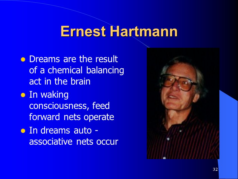Ernest Hartmann Dreams are the result of a chemical balancing act in the brain. In waking consciousness, feed forward nets operate.