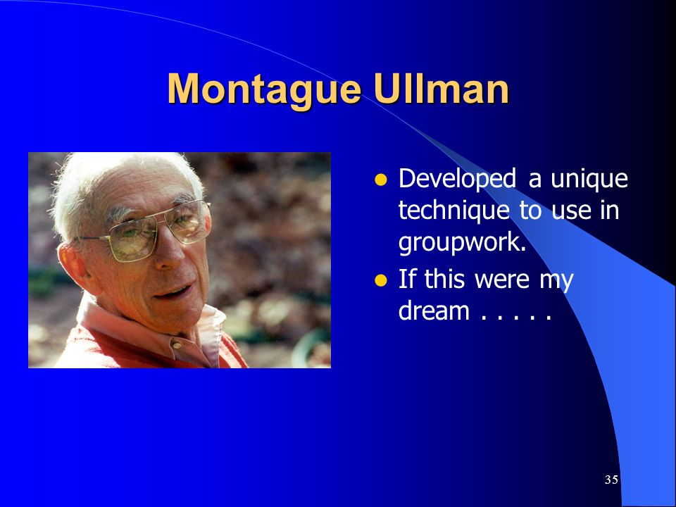 Montague Ullman Developed a unique technique to use in groupwork.