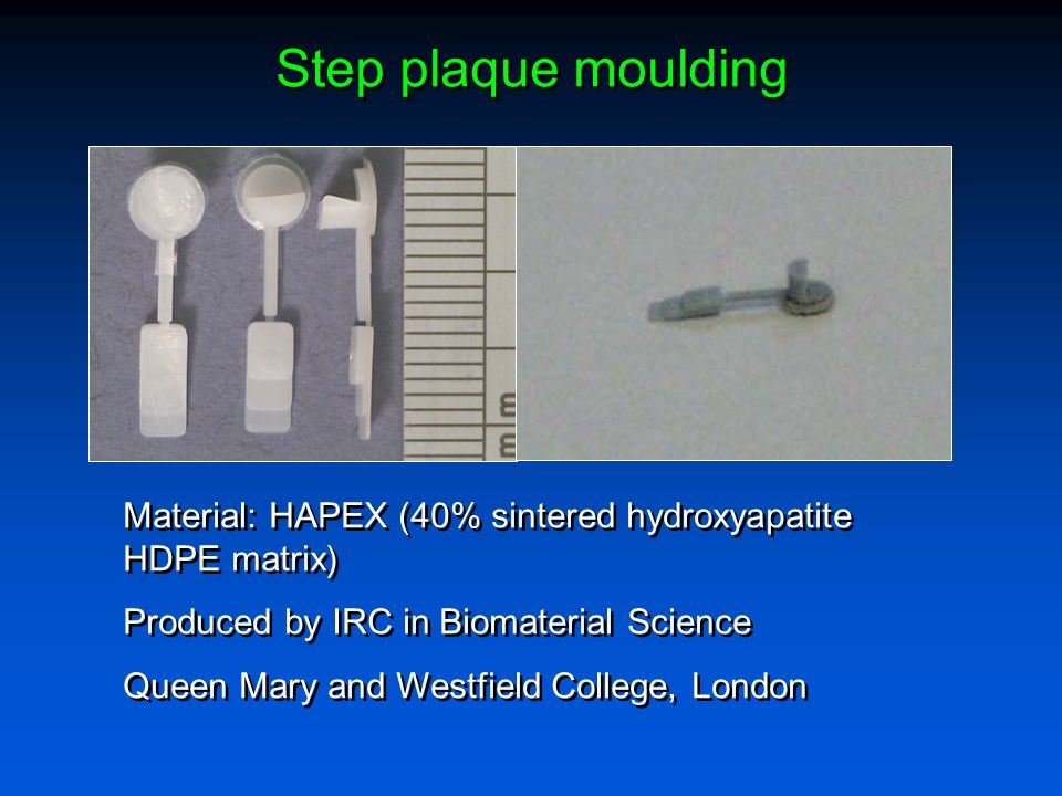 Step plaque mouldingMaterial: HAPEX (40% sintered hydroxyapatite HDPE matrix) Produced by IRC in Biomaterial Science.