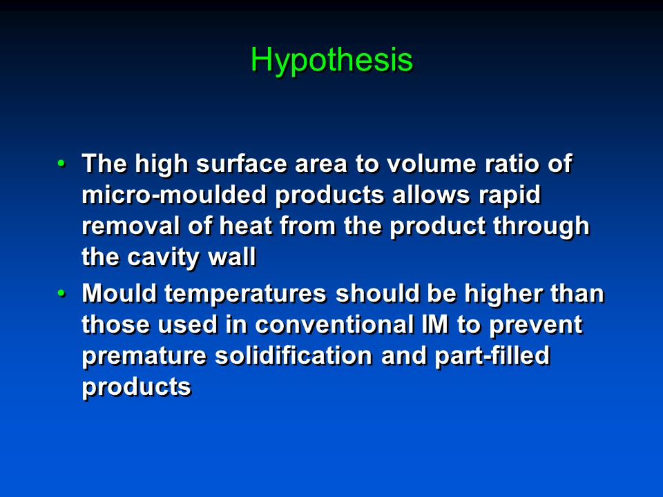 Hypothesis The high surface area to volume ratio of micro-moulded products allows rapid removal of heat from the product through the cavity wall.