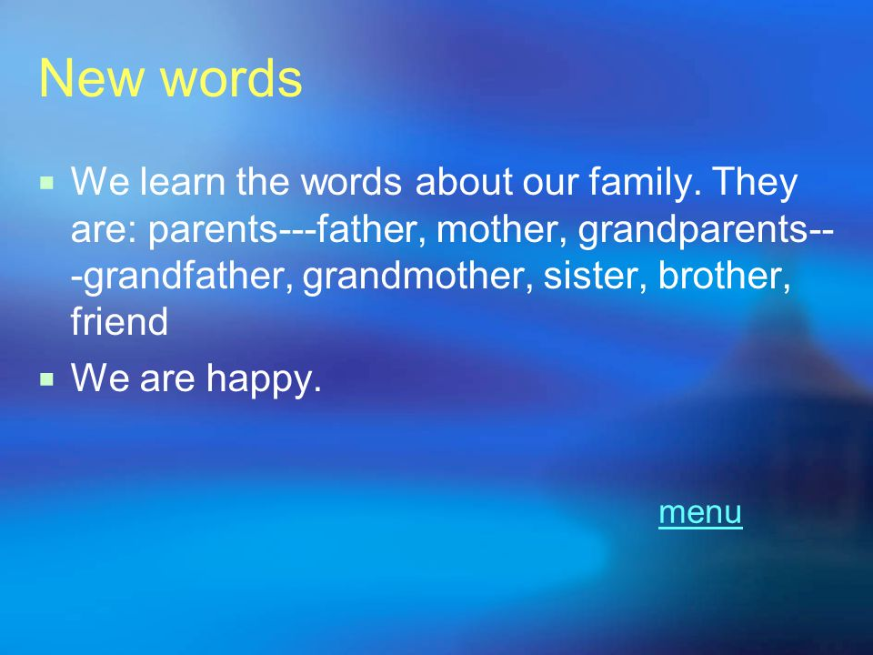 New words We learn the words about our family. They are: parents---father, mother, grandparents---grandfather, grandmother, sister, brother, friend.