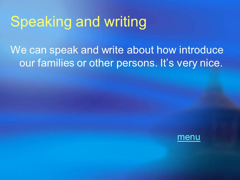 Speaking and writing We can speak and write about how introduce our families or other persons. It's very nice.
