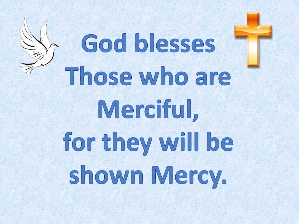 Those who are Merciful, for they will be shown Mercy.