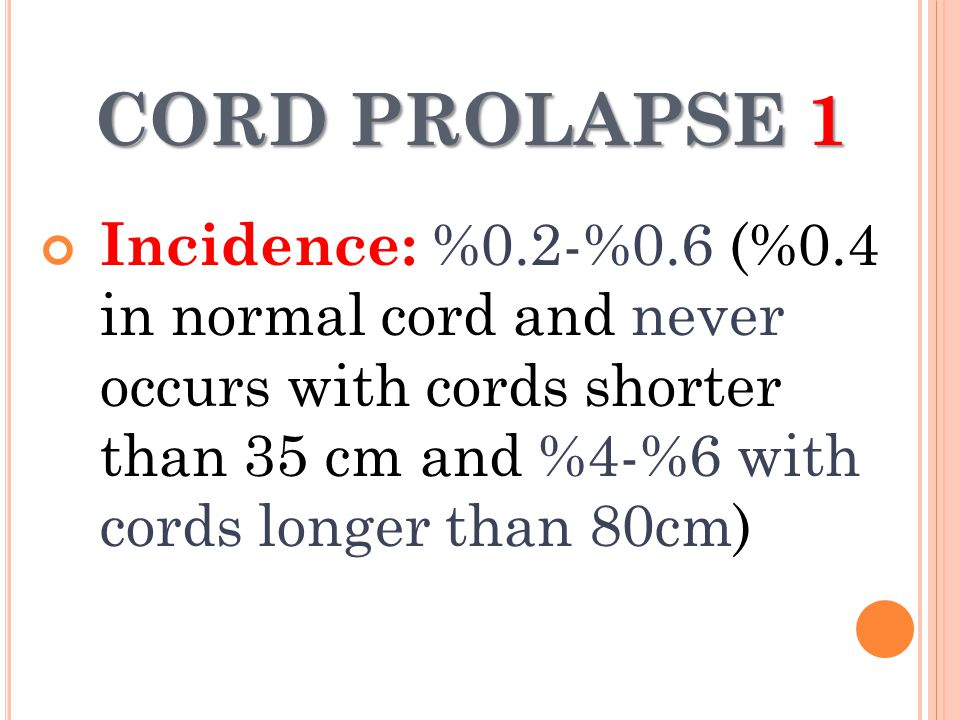CORD PROLAPSE 1 Incidence: %0.2-%0.6 (%0.4 in normal cord and never occurs with cords shorter than 35 cm and %4-%6 with cords longer than 80cm)
