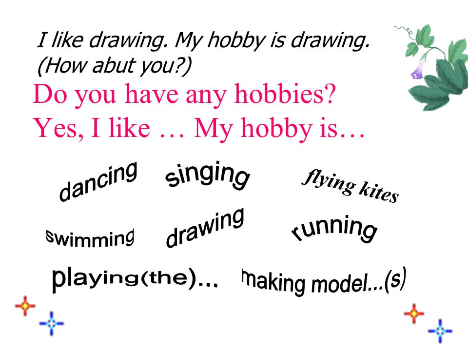 Do you have any hobbies Yes, I like … My hobby is…