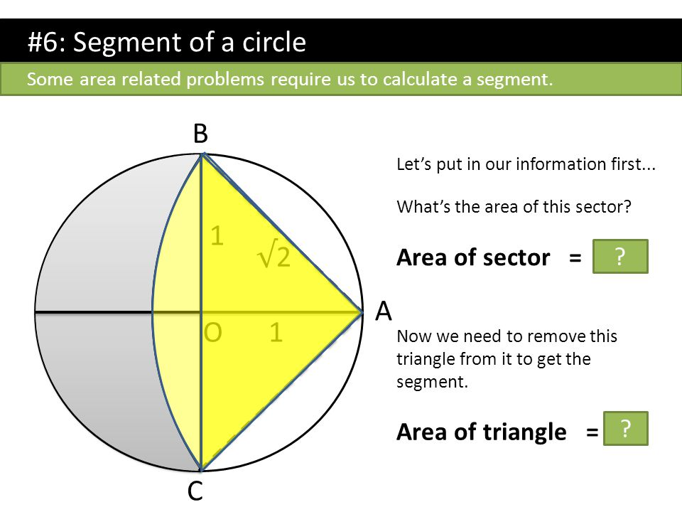 #6: Segment of a circle B 1 √2 A O 1 C Area of sector = π/2