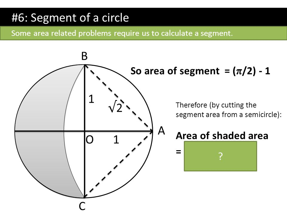 #6: Segment of a circle B 1 √2 A O 1 C So area of segment = (π/2) - 1