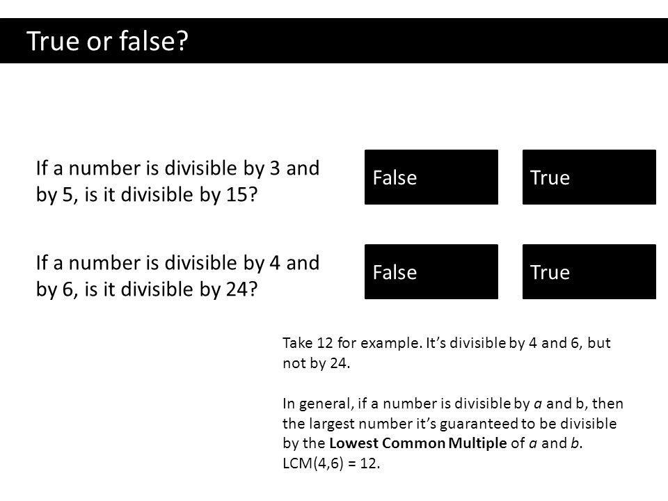 True or false If a number is divisible by 3 and by 5, is it divisible by 15  False.  True.