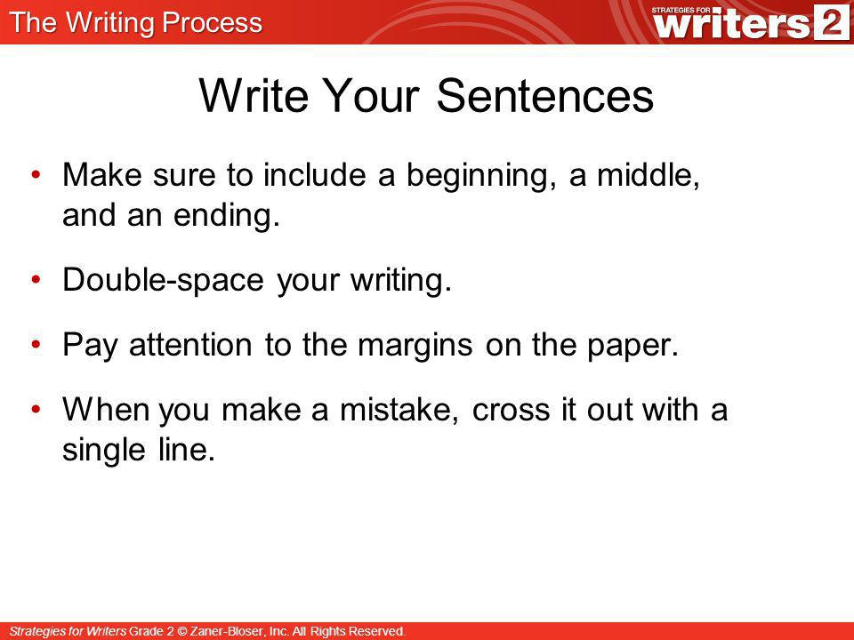 The Writing Process Write Your Sentences. Make sure to include a beginning, a middle, and an ending.
