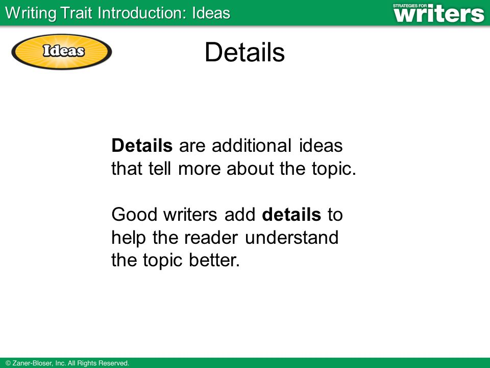 Details Details are additional ideas that tell more about the topic.