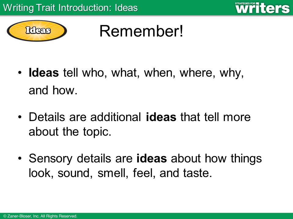 Remember! Ideas tell who, what, when, where, why, and how.