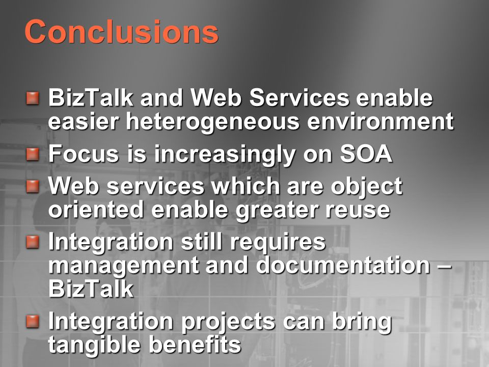 Conclusions BizTalk and Web Services enable easier heterogeneous environment. Focus is increasingly on SOA.