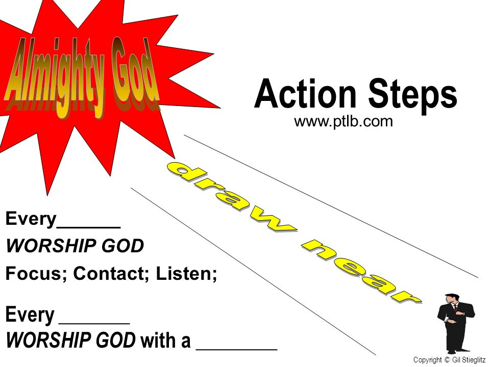 Action Steps Almighty God draw near Every _______
