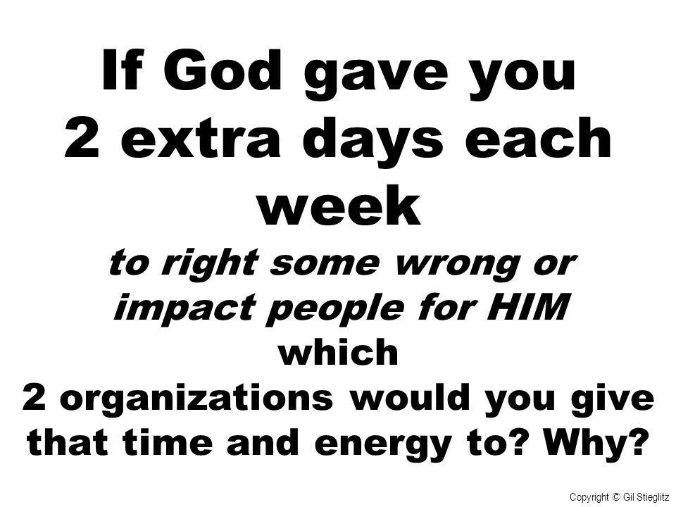 If God gave you 2 extra days each week to right some wrong or impact people for HIM which 2 organizations would you give that time and energy to Why